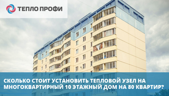 Сколько стоит установить тепловой узел на многоквартирный 10 этажный  дом на 80 квартир?