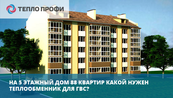 На 5 этажный дом 88 квартир какой нужен теплообменник для ГВС?